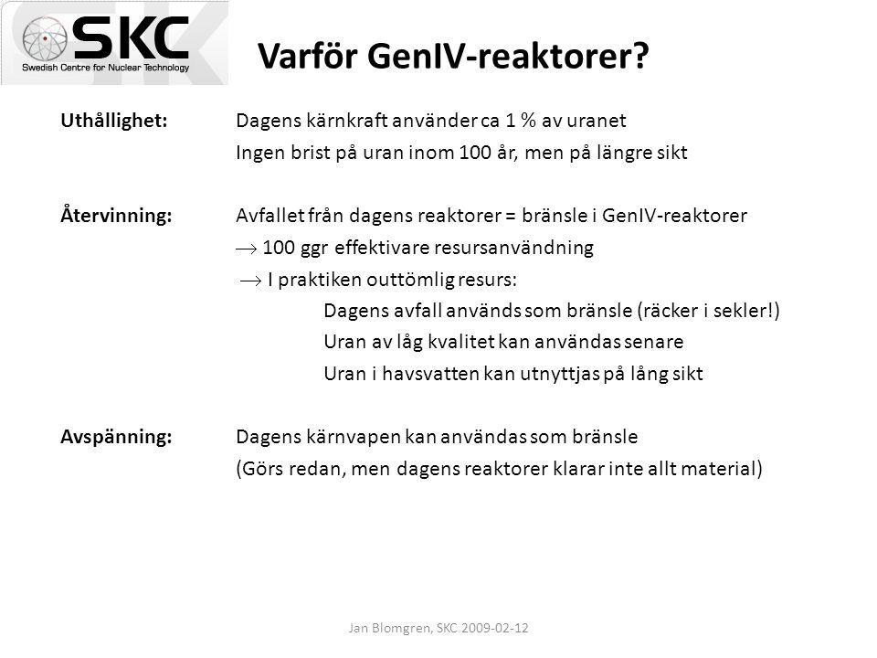 Jan Blomgren, SKC 2009-02-12 Varför GenIV-reaktorer? Uthållighet: Dagens kärnkraft använder ca 1 % av uranet Ingen brist på uran inom 100 år, men på l