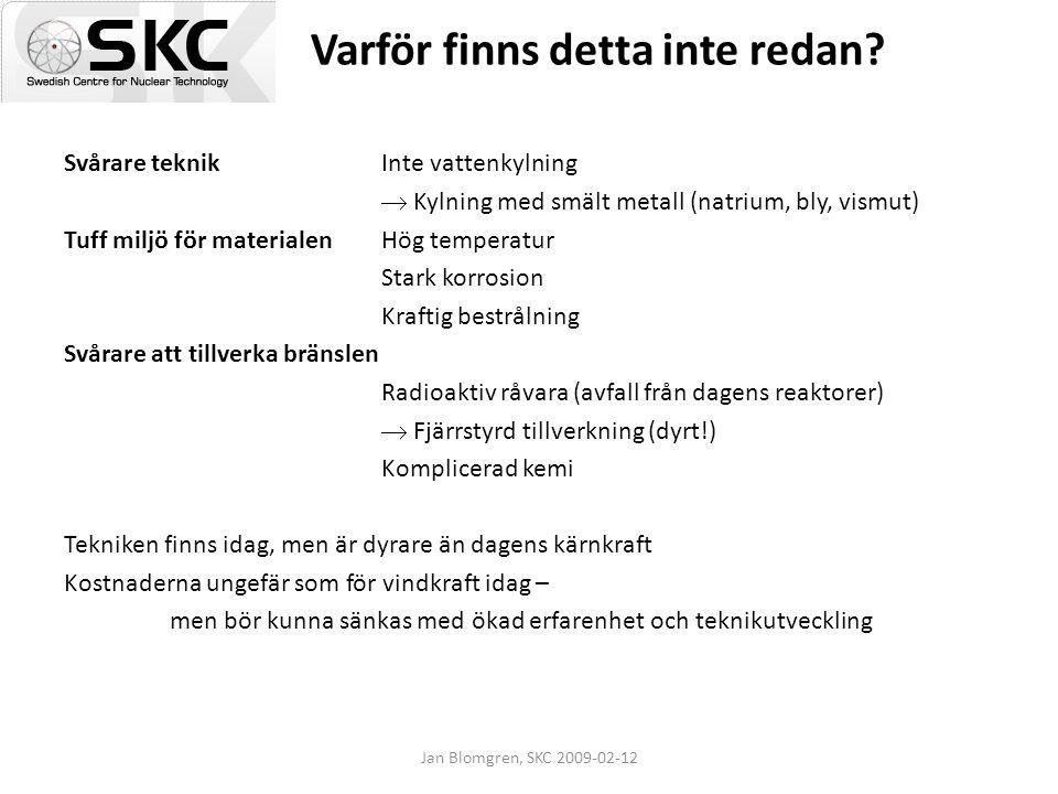 Jan Blomgren, SKC 2009-02-12 Varför finns detta inte redan? Svårare teknikInte vattenkylning  Kylning med smält metall (natrium, bly, vismut) Tuff mi