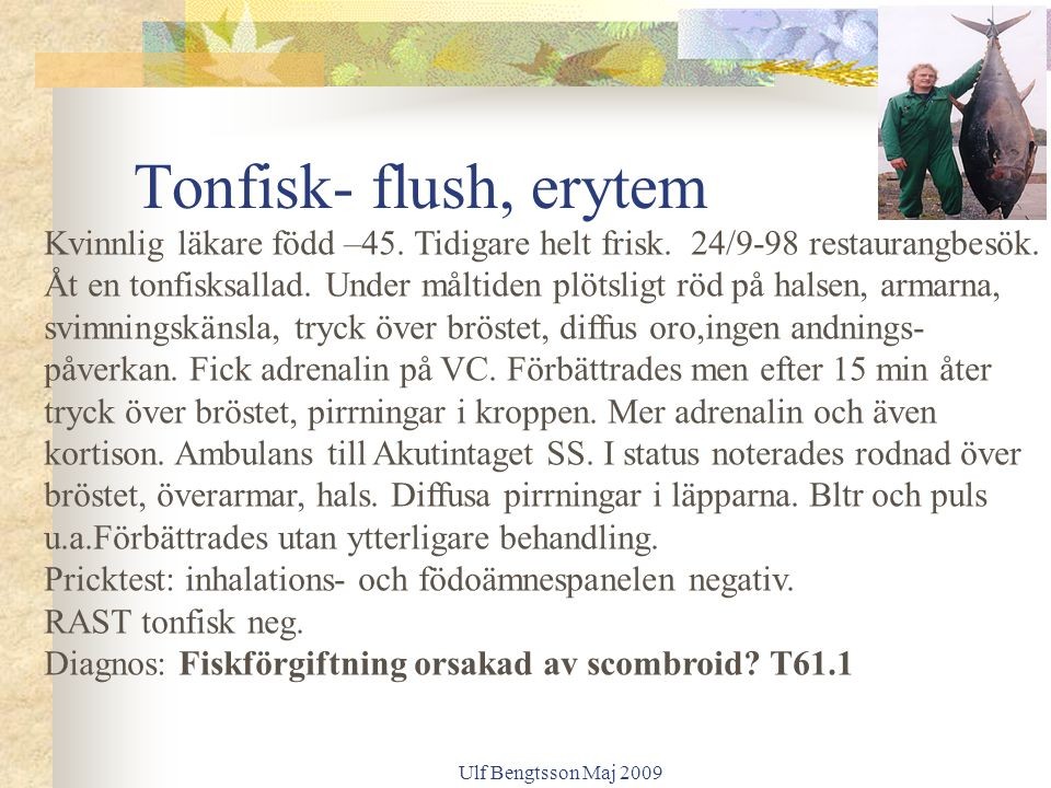 Ulf Bengtsson Maj 2009 Tonfisk- flush, erytem Kvinnlig läkare född –45. Tidigare helt frisk. 24/9-98 restaurangbesök. Åt en tonfisksallad. Under målti