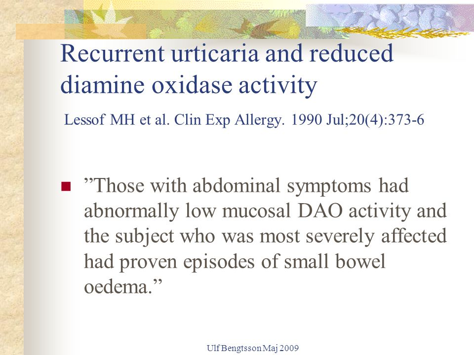 "Recurrent urticaria and reduced diamine oxidase activity Lessof MH et al. Clin Exp Allergy. 1990 Jul;20(4):373-6 ""Those with abdominal symptoms had ab"