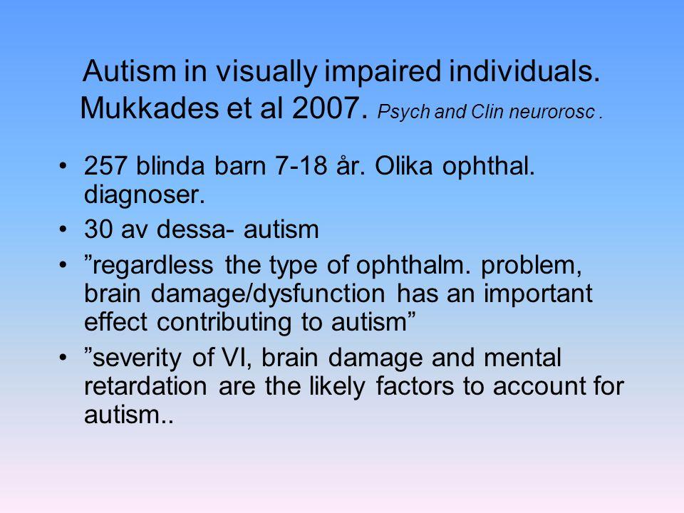 Autism in visually impaired individuals. Mukkades et al 2007. Psych and Clin neurorosc. 257 blinda barn 7-18 år. Olika ophthal. diagnoser. 30 av dessa