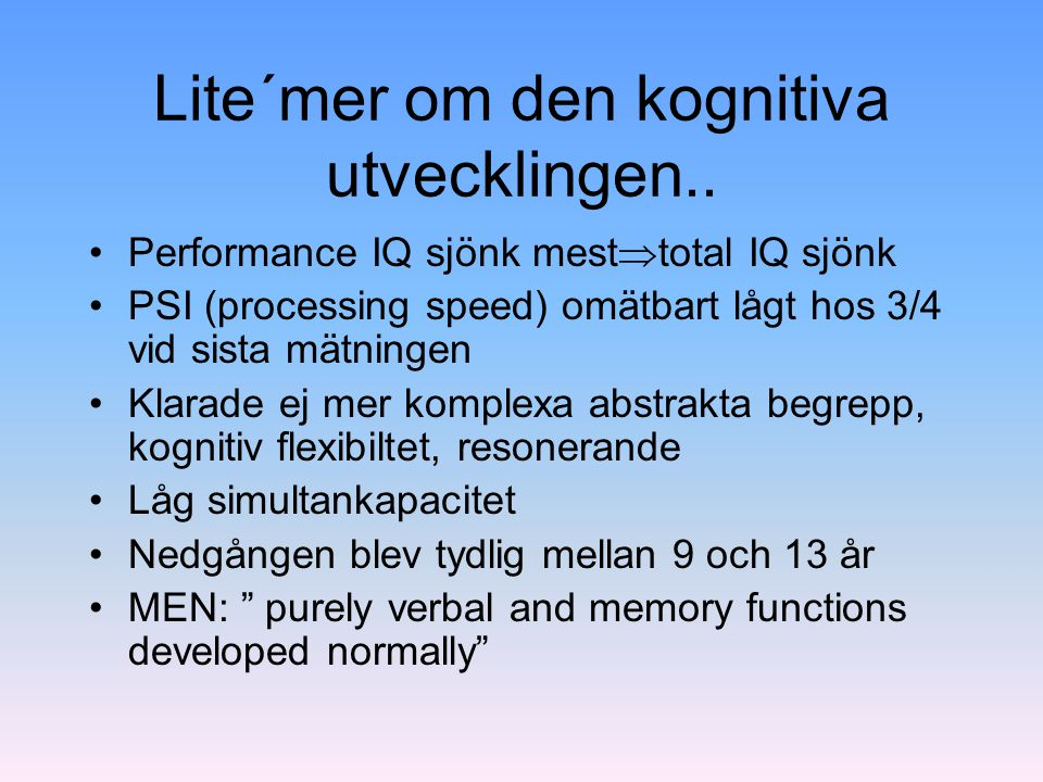 Lite´mer om den kognitiva utvecklingen.. Performance IQ sjönk mest  total IQ sjönk PSI (processing speed) omätbart lågt hos 3/4 vid sista mätningen K