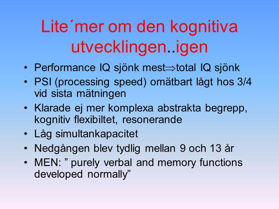 Lite´mer om den kognitiva utvecklingen..igen Performance IQ sjönk mest  total IQ sjönk PSI (processing speed) omätbart lågt hos 3/4 vid sista mätning