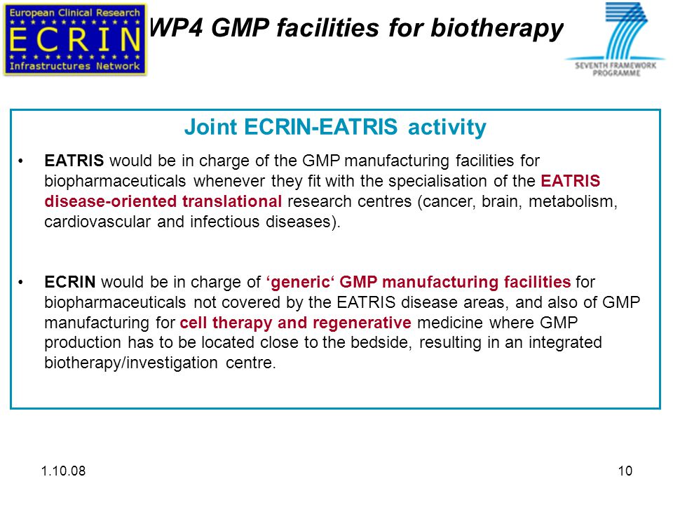1.10.0810 WP4 GMP facilities for biotherapy Joint ECRIN-EATRIS activity EATRIS would be in charge of the GMP manufacturing facilities for biopharmaceuticals whenever they fit with the specialisation of the EATRIS disease-oriented translational research centres (cancer, brain, metabolism, cardiovascular and infectious diseases).
