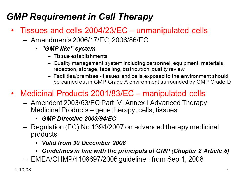 1.10.087 GMP Requirement in Cell Therapy Tissues and cells 2004/23/EC – unmanipulated cells –Amendments 2006/17/EC, 2006/86/EC GMP like system –Tissue establishments –Quality management system including personnel, equipment, materials, reception, storage, labelling, distribution, quality review –Facilities/premises - tissues and cells exposed to the environment should be carried out in GMP Grade A environment surrounded by GMP Grade D Medicinal Products 2001/83/EC – manipulated cells –Amendent 2003/63/EC Part IV, Annex I Advanced Therapy Medicinal Products – gene therapy, cells, tissues GMP Directive 2003/94/EC –Regulation (EC) No 1394/2007 on advanced therapy medicinal products Valid from 30 December 2008 Guidelines in line with the principals of GMP (Chapter 2 Article 5) –EMEA/CHMP/4108697/2006 guideline - from Sep 1, 2008
