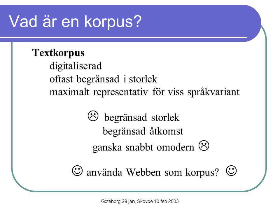 Göteborg 29 jan, Skövde 10 feb 2003 Vad är en korpus? Textkorpus digitaliserad oftast begränsad i storlek maximalt representativ för viss språkvariant