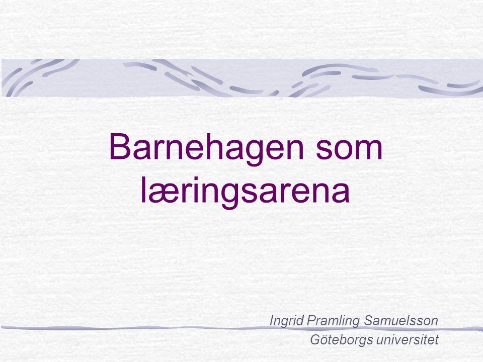 Barnehagen som læringsarena Ingrid Pramling Samuelsson Göteborgs universitet