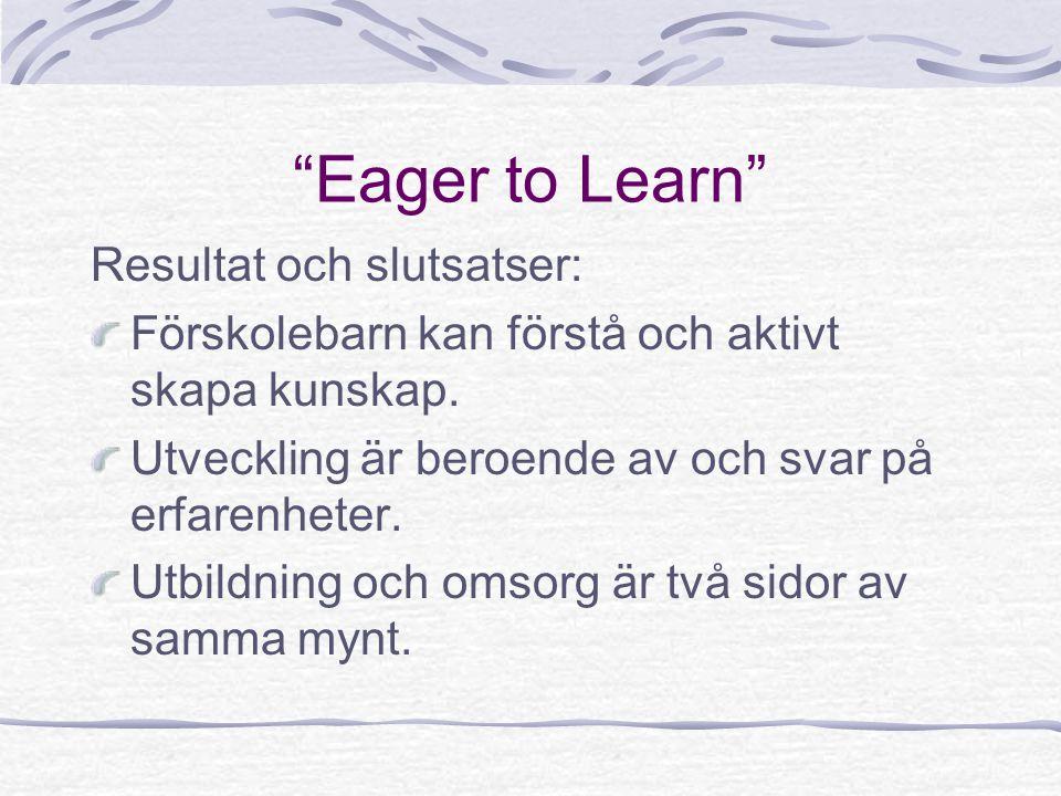 """""""Eager to Learn"""" Resultat och slutsatser: Förskolebarn kan förstå och aktivt skapa kunskap. Utveckling är beroende av och svar på erfarenheter. Utbild"""