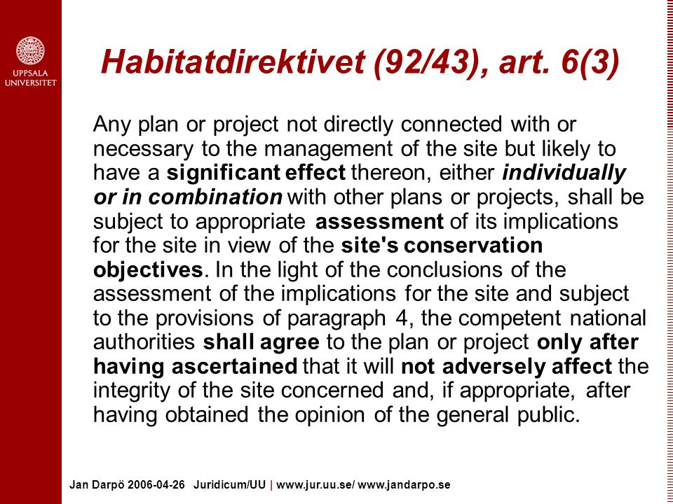 Jan Darpö 2006-04-26 Juridicum/UU | www.jur.uu.se/ www.jandarpo.se Habitatdirektivet (92/43), art. 6(3) Any plan or project not directly connected wit