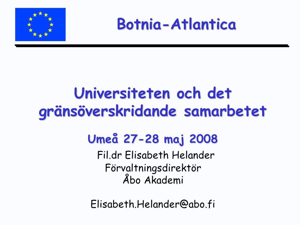 Botnia-Atlantica Universiteten och det gränsöverskridande samarbetet Umeå 27-28 maj 2008 Universiteten och det gränsöverskridande samarbetet Umeå 27-28 maj 2008 Fil.dr Elisabeth Helander Förvaltningsdirektör Åbo Akademi Elisabeth.Helander@abo.fi