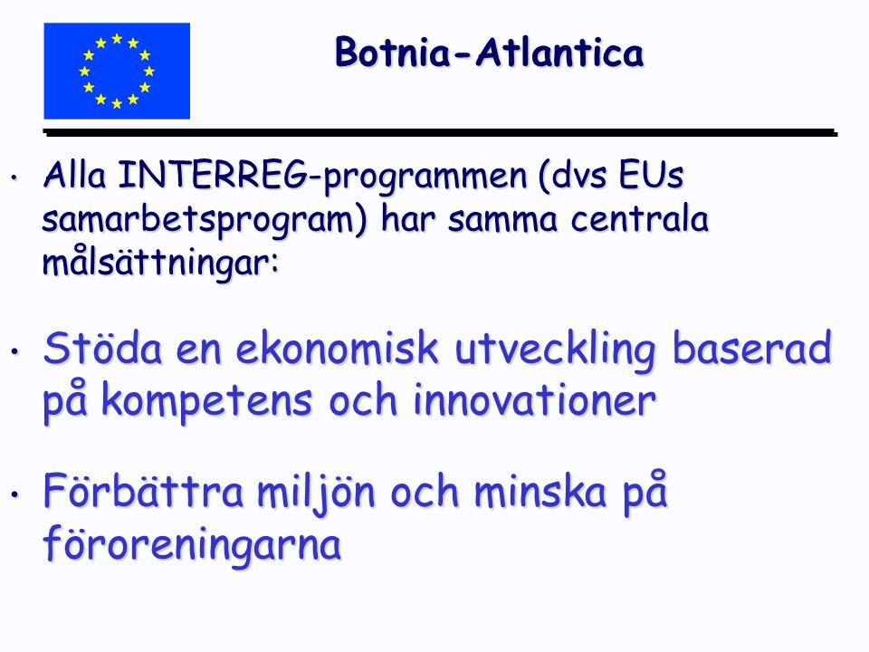 Botnia-Atlantica Alla INTERREG-programmen (dvs EUs samarbetsprogram) har samma centrala målsättningar: Alla INTERREG-programmen (dvs EUs samarbetsprogram) har samma centrala målsättningar: Stöda en ekonomisk utveckling baserad på kompetens och innovationer Stöda en ekonomisk utveckling baserad på kompetens och innovationer Förbättra miljön och minska på föroreningarna Förbättra miljön och minska på föroreningarna