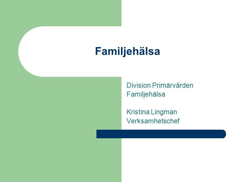 Familjehälsa Division Primärvården Familjehälsa Kristina Lingman Verksamhetschef
