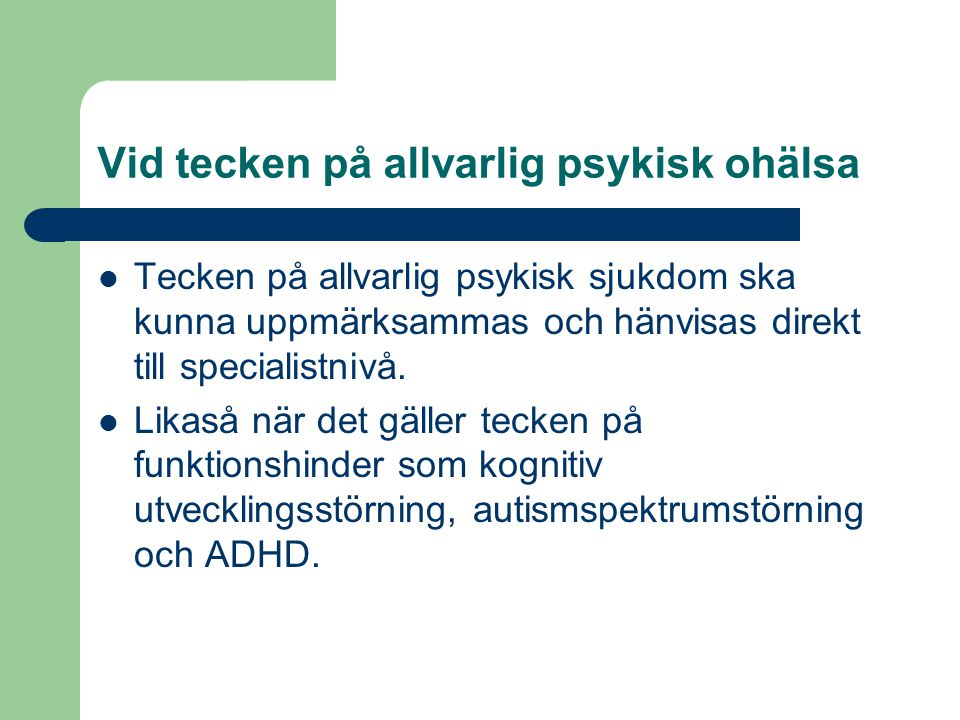Vid tecken på allvarlig psykisk ohälsa Tecken på allvarlig psykisk sjukdom ska kunna uppmärksammas och hänvisas direkt till specialistnivå.