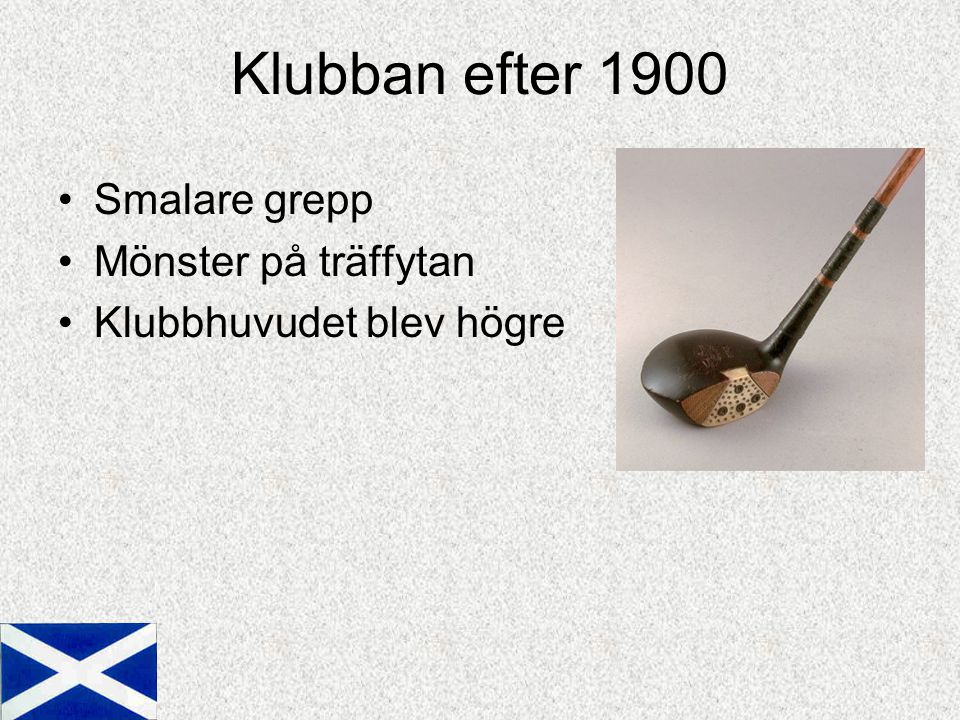 Klubban efter 1900 Smalare grepp Mönster på träffytan Klubbhuvudet blev högre