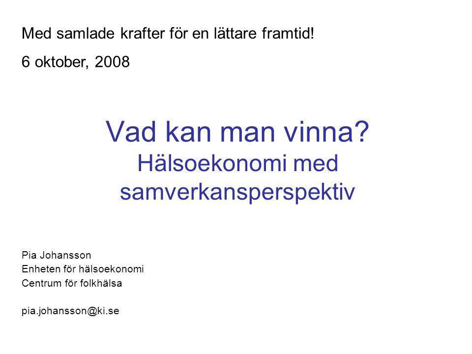 Vad kan man vinna? Hälsoekonomi med samverkansperspektiv Pia Johansson Enheten för hälsoekonomi Centrum för folkhälsa pia.johansson@ki.se Med samlade