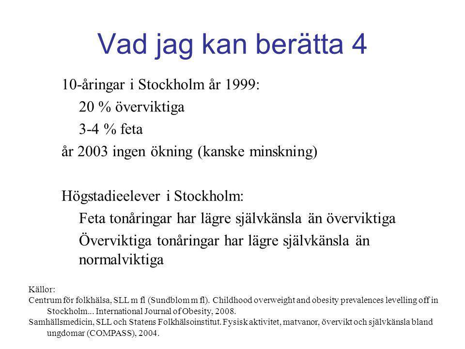 Vad jag kan berätta 4 10-åringar i Stockholm år 1999: 20 % överviktiga 3-4 % feta år 2003 ingen ökning (kanske minskning) Högstadieelever i Stockholm: