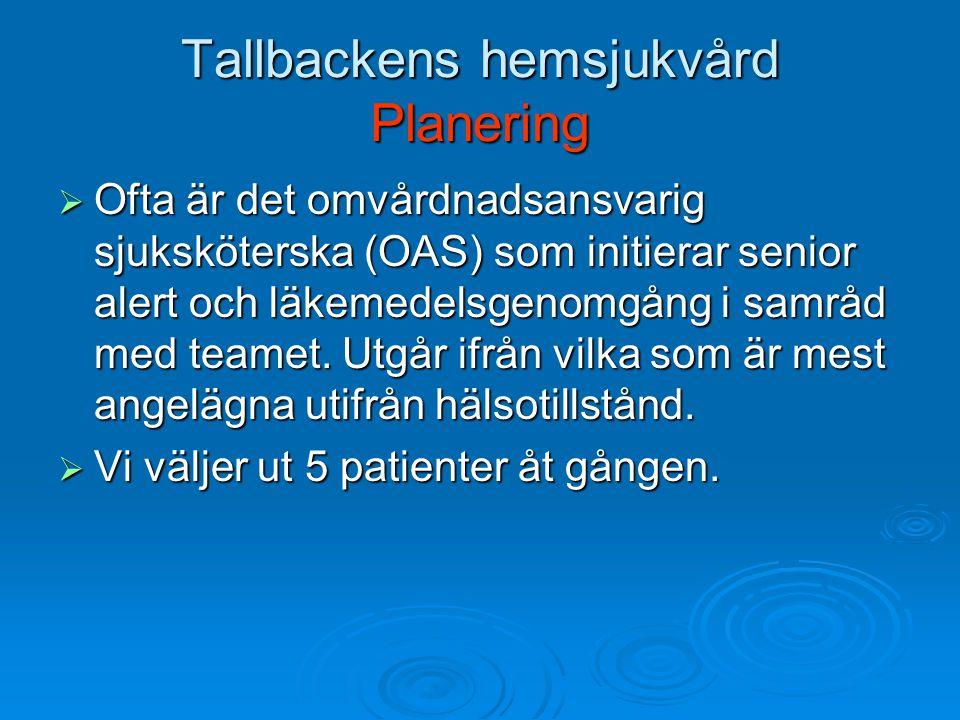 Tallbackens hemsjukvård Planering  Ofta är det omvårdnadsansvarig sjuksköterska (OAS) som initierar senior alert och läkemedelsgenomgång i samråd med teamet.