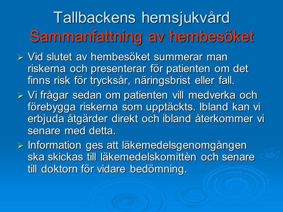 Tallbackens hemsjukvård Sammanfattning av hembesöket  Vid slutet av hembesöket summerar man riskerna och presenterar för patienten om det finns risk för trycksår, näringsbrist eller fall.