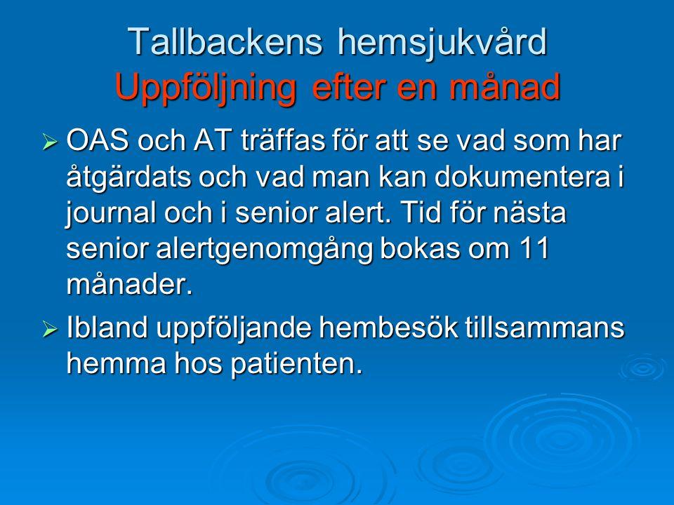 Tallbackens hemsjukvård Uppföljning efter en månad  OAS och AT träffas för att se vad som har åtgärdats och vad man kan dokumentera i journal och i senior alert.