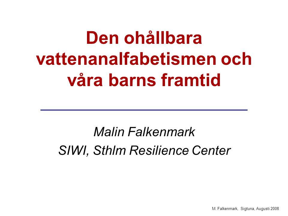 M. Falkenmark, Sigtuna, Augusti 2008 Den ohållbara vattenanalfabetismen och våra barns framtid _____________________ Malin Falkenmark SIWI, Sthlm Resi
