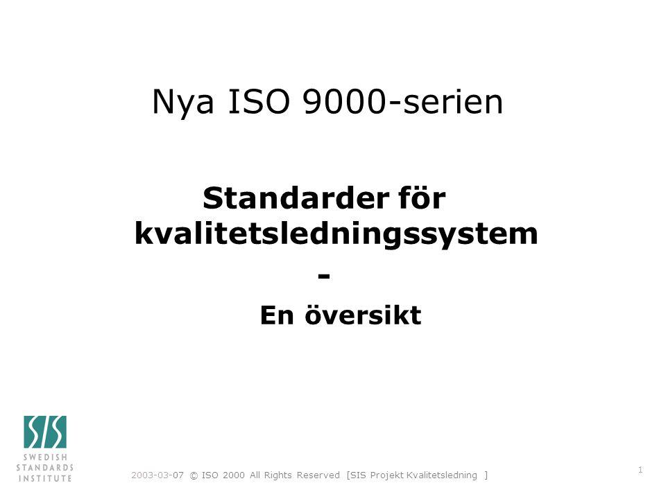 2003-03-07 © ISO 2000 All Rights Reserved [SIS Projekt Kvalitetsledning ] 2 Fyra kärnstandarder publicerades 2000-12-15 n Gemensam terminologi –ISO 9000 Principer och terminologi n Samhörande par –ISO 9001 Krav –ISO 9004 Vägledning till verksamhetsförbättring n Revisionsstandard –ISO 19011 Vägledning för revision av kvalitets- och/eller miljöledningssystem