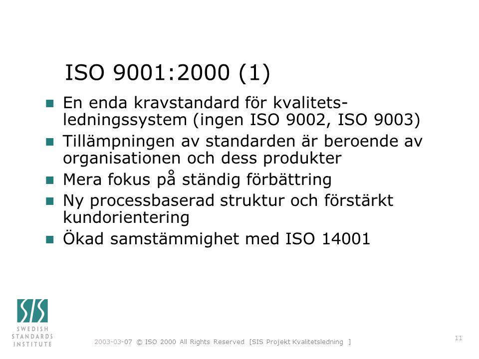 2003-03-07 © ISO 2000 All Rights Reserved [SIS Projekt Kvalitetsledning ] 11 ISO 9001:2000 (1) n En enda kravstandard för kvalitets- ledningssystem (ingen ISO 9002, ISO 9003) n Tillämpningen av standarden är beroende av organisationen och dess produkter n Mera fokus på ständig förbättring n Ny processbaserad struktur och förstärkt kundorientering n Ökad samstämmighet med ISO 14001