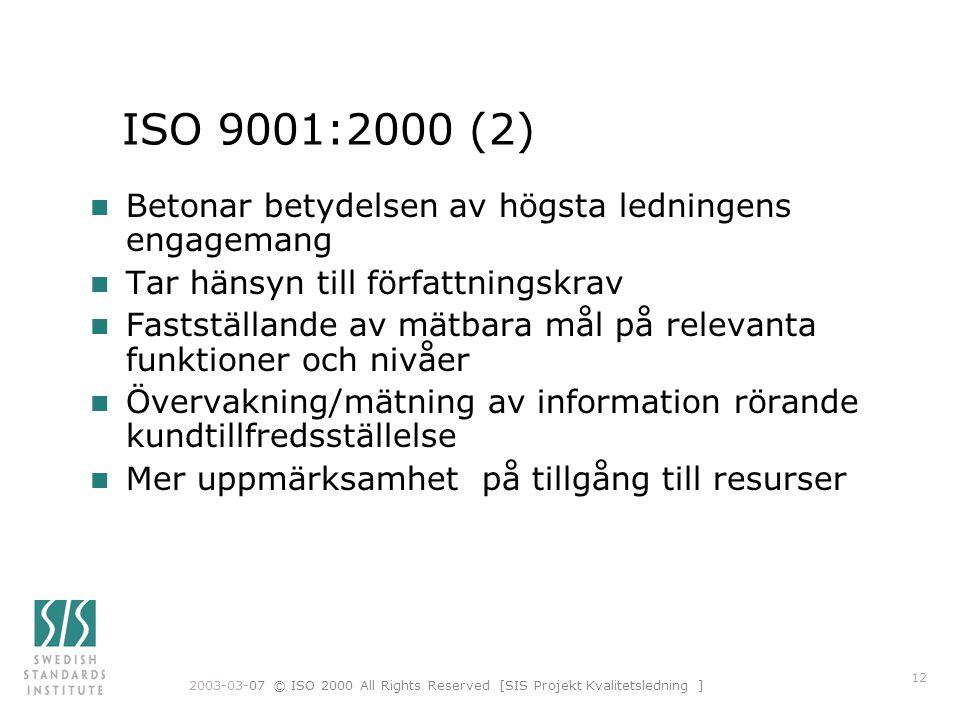 2003-03-07 © ISO 2000 All Rights Reserved [SIS Projekt Kvalitetsledning ] 12 ISO 9001:2000 (2) n Betonar betydelsen av högsta ledningens engagemang n Tar hänsyn till författningskrav n Fastställande av mätbara mål på relevanta funktioner och nivåer n Övervakning/mätning av information rörande kundtillfredsställelse n Mer uppmärksamhet på tillgång till resurser