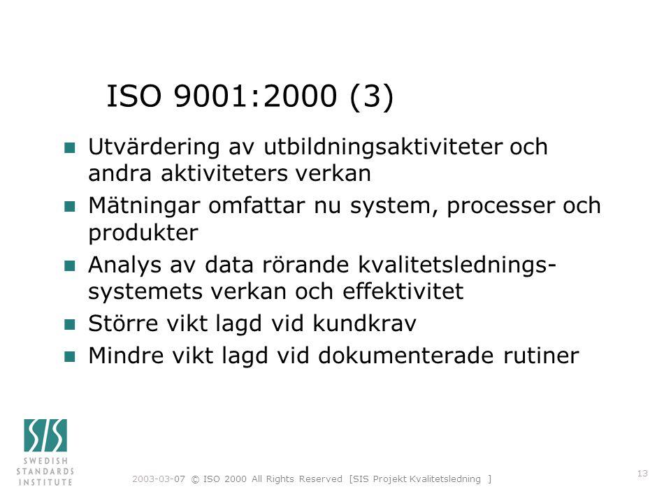 2003-03-07 © ISO 2000 All Rights Reserved [SIS Projekt Kvalitetsledning ] 13 ISO 9001:2000 (3) n Utvärdering av utbildningsaktiviteter och andra aktiviteters verkan n Mätningar omfattar nu system, processer och produkter n Analys av data rörande kvalitetslednings- systemets verkan och effektivitet n Större vikt lagd vid kundkrav n Mindre vikt lagd vid dokumenterade rutiner