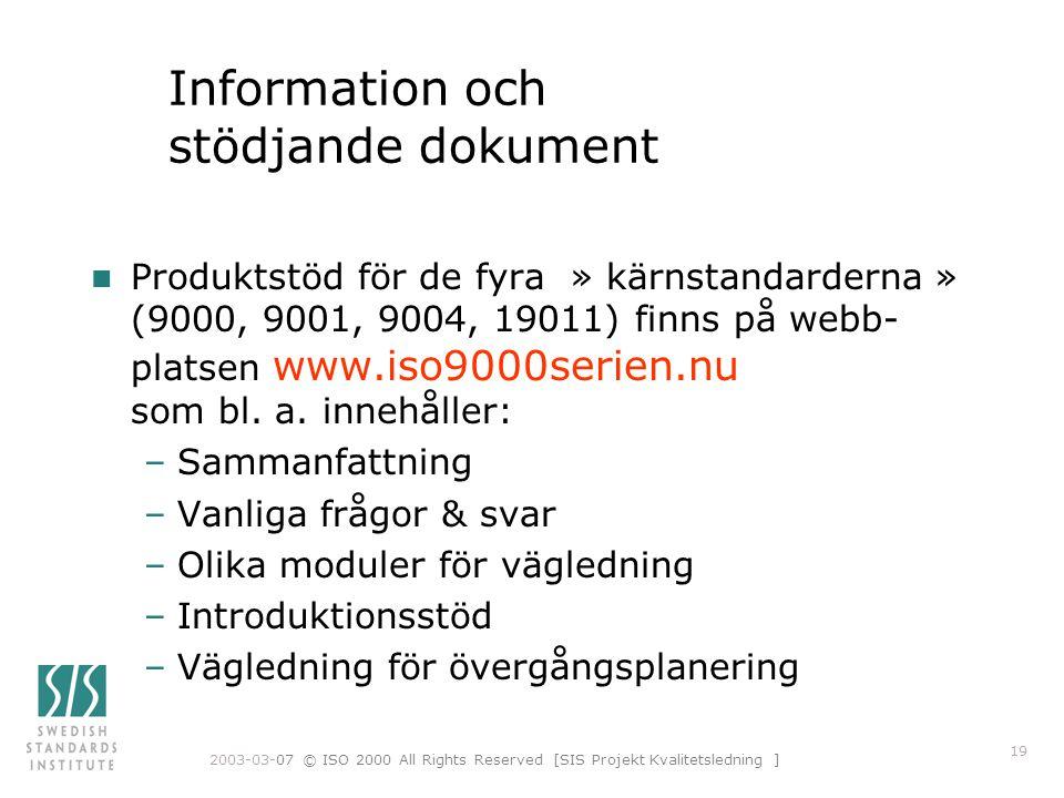 2003-03-07 © ISO 2000 All Rights Reserved [SIS Projekt Kvalitetsledning ] 19 Information och stödjande dokument n Produktstöd för de fyra » kärnstandarderna » (9000, 9001, 9004, 19011) finns på webb- platsen www.iso9000serien.nu som bl.