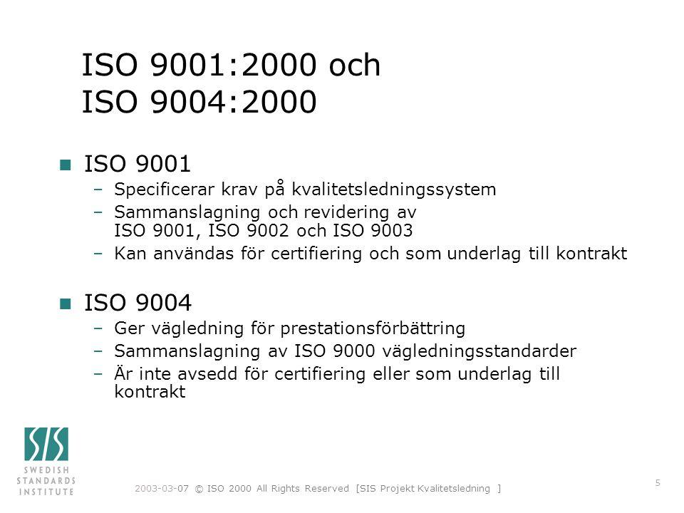 2003-03-07 © ISO 2000 All Rights Reserved [SIS Projekt Kvalitetsledning ] 5 ISO 9001:2000 och ISO 9004:2000 n ISO 9001 –Specificerar krav på kvalitetsledningssystem –Sammanslagning och revidering av ISO 9001, ISO 9002 och ISO 9003 –Kan användas för certifiering och som underlag till kontrakt n ISO 9004 –Ger vägledning för prestationsförbättring –Sammanslagning av ISO 9000 vägledningsstandarder –Är inte avsedd för certifiering eller som underlag till kontrakt