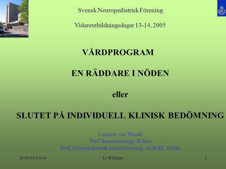 2005-01-13-14LvWSthlm1 Svensk Neuropediatrisk Förening Vidareutbildningsdagar 13-14, 2005 VÅRDPROGRAM EN RÄDDARE I NÖDEN eller SLUTET PÅ INDIVIDUELL KLINISK BEDÖMNING Lennart von Wendt Prof Barnneurologi, H:fors Prof Neuropediatrisk rehabiliteriung, ALB/KI, Sthlm