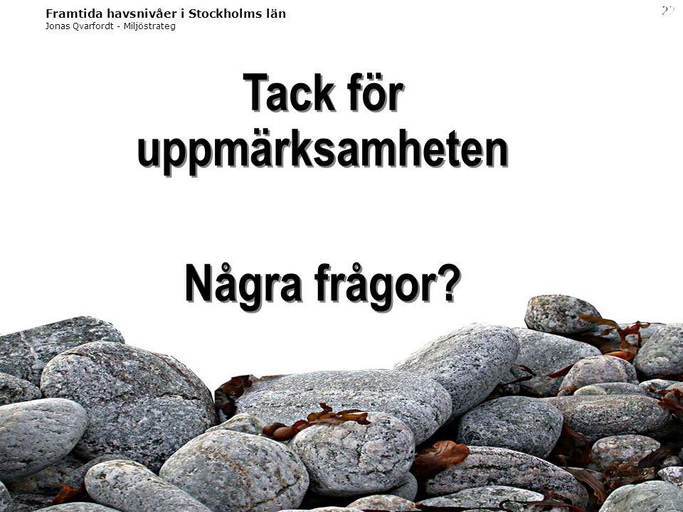 Jonas Qvarfordt - Miljöstrateg Framtida havsnivåer i Stockholms län 22 Tack för uppmärksamheten Några frågor? Tack för uppmärksamheten Några frågor?