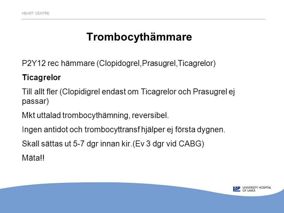 HEART CENTRE Trombocythämmare P2Y12 rec hämmare (Clopidogrel,Prasugrel,Ticagrelor) Ticagrelor Till allt fler (Clopidigrel endast om Ticagrelor och Prasugrel ej passar) Mkt uttalad trombocythämning, reversibel.