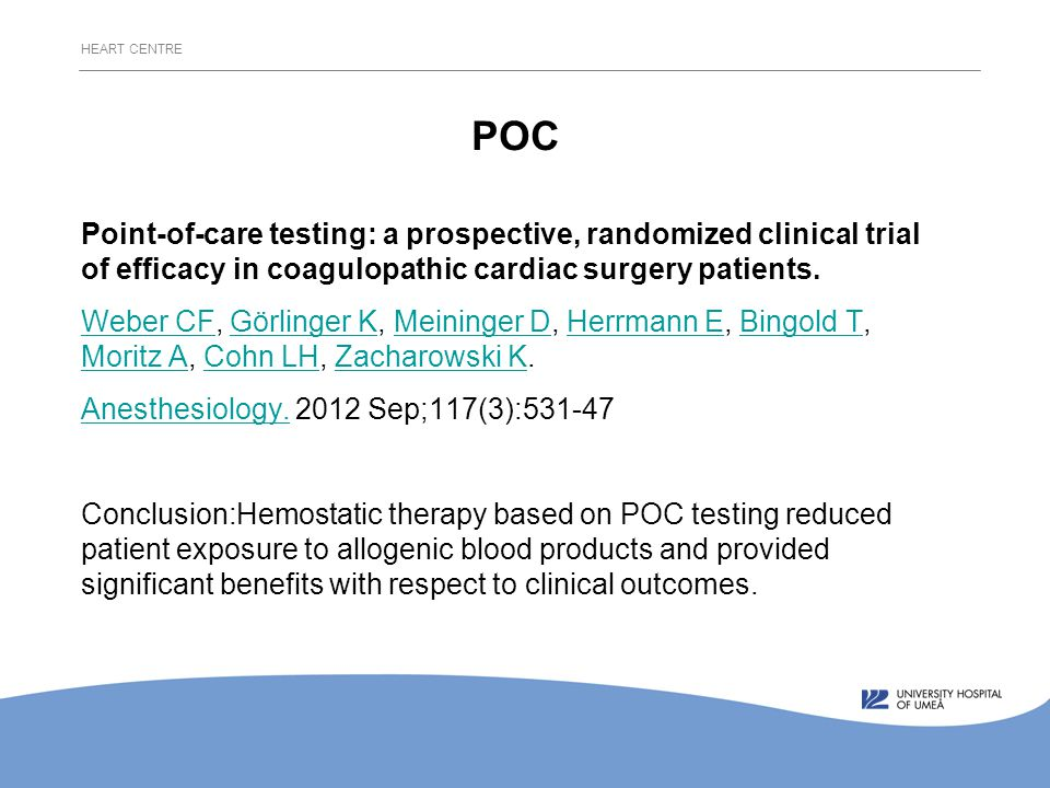 HEART CENTRE POC Point-of-care testing: a prospective, randomized clinical trial of efficacy in coagulopathic cardiac surgery patients.