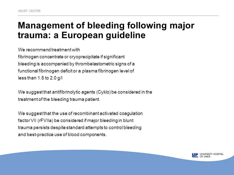 HEART CENTRE Management of bleeding following major trauma: a European guideline We recommend treatment with fibrinogen concentrate or cryoprecipitate if significant bleeding is accompanied by thrombelastometric signs of a functional fibrinogen deficit or a plasma fibrinogen level of less than 1.5 to 2.0 g/l We suggest that antifibrinolytic agents (Cyklo) be considered in the treatment of the bleeding trauma patient.