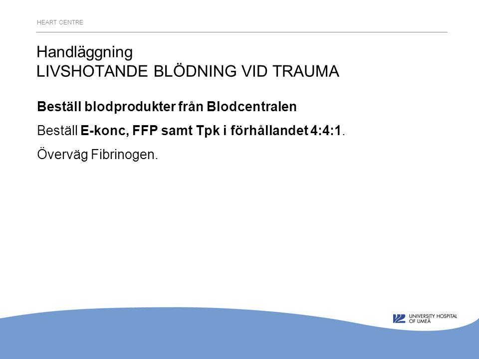 HEART CENTRE Handläggning LIVSHOTANDE BLÖDNING VID TRAUMA Beställ blodprodukter från Blodcentralen Beställ E-konc, FFP samt Tpk i förhållandet 4:4:1.