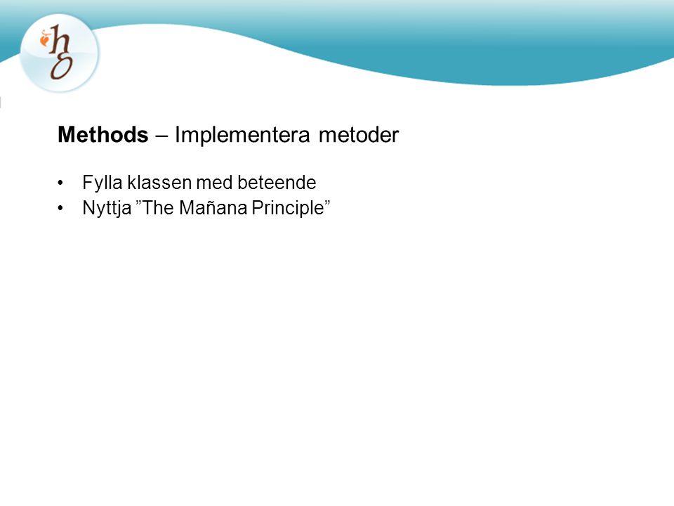 Methods – Implementera metoder Fylla klassen med beteende Nyttja The Mañana Principle
