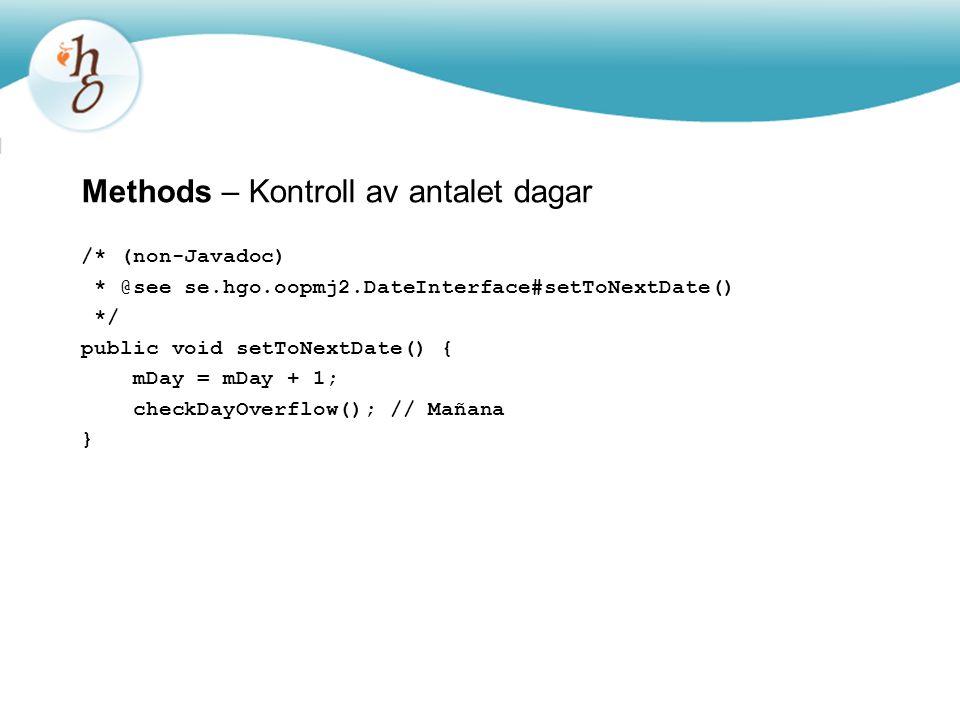 Methods – Kontroll av antalet dagar /* (non-Javadoc) * @see se.hgo.oopmj2.DateInterface#setToNextDate() */ public void setToNextDate() { mDay = mDay + 1; checkDayOverflow(); // Mañana }