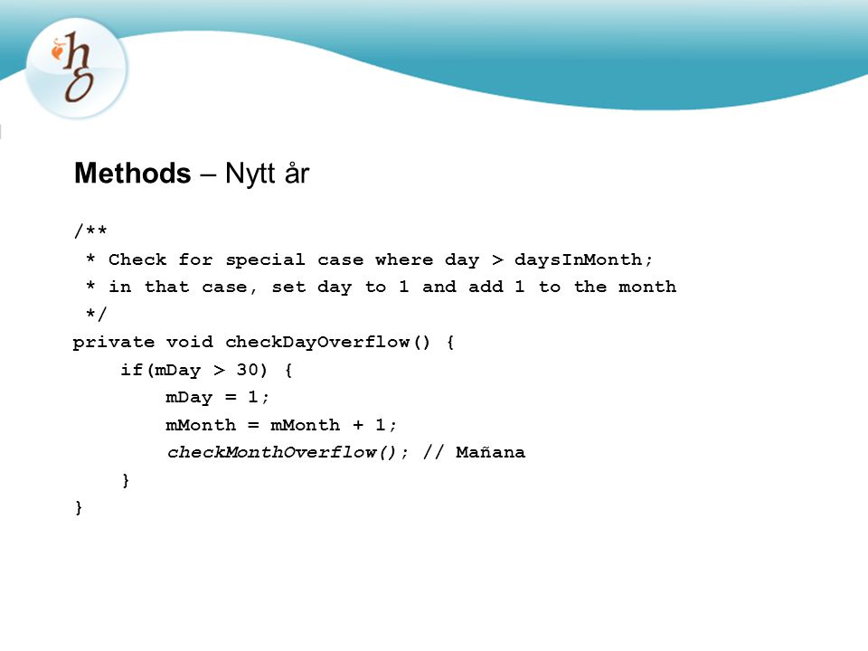 Methods – Nytt år /** * Check for special case where day > daysInMonth; * in that case, set day to 1 and add 1 to the month */ private void checkDayOverflow() { if(mDay > 30) { mDay = 1; mMonth = mMonth + 1; checkMonthOverflow(); // Mañana }