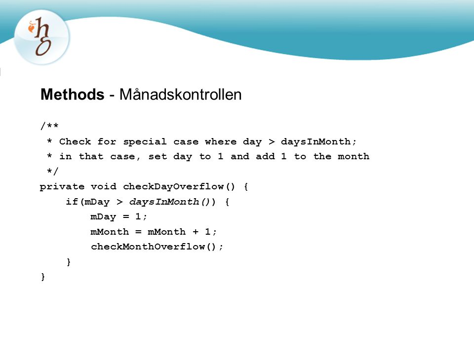 Methods - Månadskontrollen /** * Check for special case where day > daysInMonth; * in that case, set day to 1 and add 1 to the month */ private void checkDayOverflow() { if(mDay > daysInMonth()) { mDay = 1; mMonth = mMonth + 1; checkMonthOverflow(); }