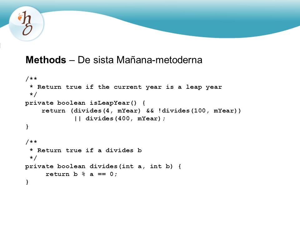 Methods – De sista Mañana-metoderna /** * Return true if the current year is a leap year */ private boolean isLeapYear() { return (divides(4, mYear) && !divides(100, mYear)) || divides(400, mYear); } /** * Return true if a divides b */ private boolean divides(int a, int b) { return b % a == 0; }