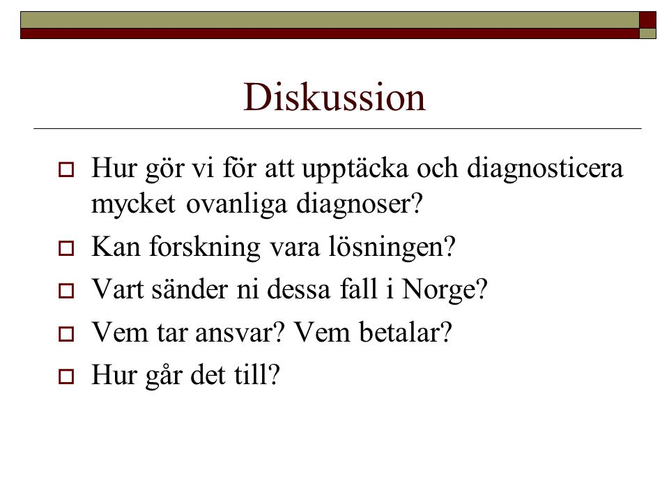 Diskussion  Hur gör vi för att upptäcka och diagnosticera mycket ovanliga diagnoser?  Kan forskning vara lösningen?  Vart sänder ni dessa fall i No