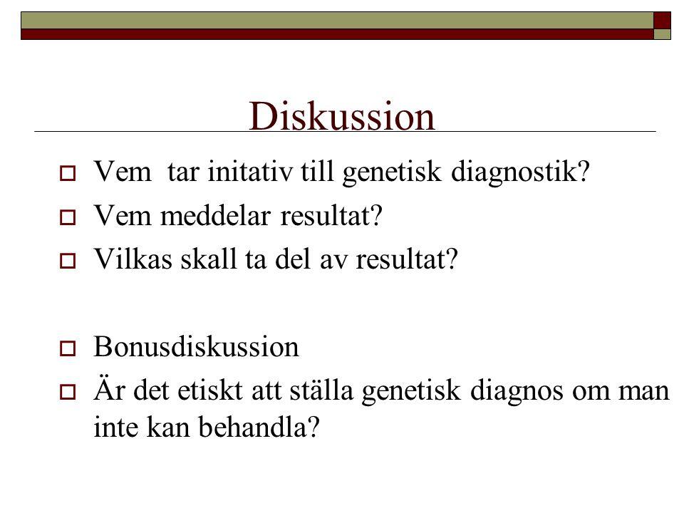 Diskussion  Vem tar initativ till genetisk diagnostik?  Vem meddelar resultat?  Vilkas skall ta del av resultat?  Bonusdiskussion  Är det etiskt