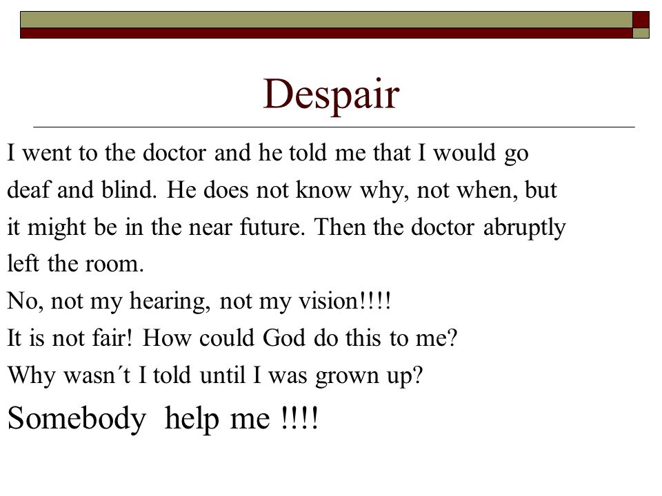 Despair I went to the doctor and he told me that I would go deaf and blind. He does not know why, not when, but it might be in the near future. Then t