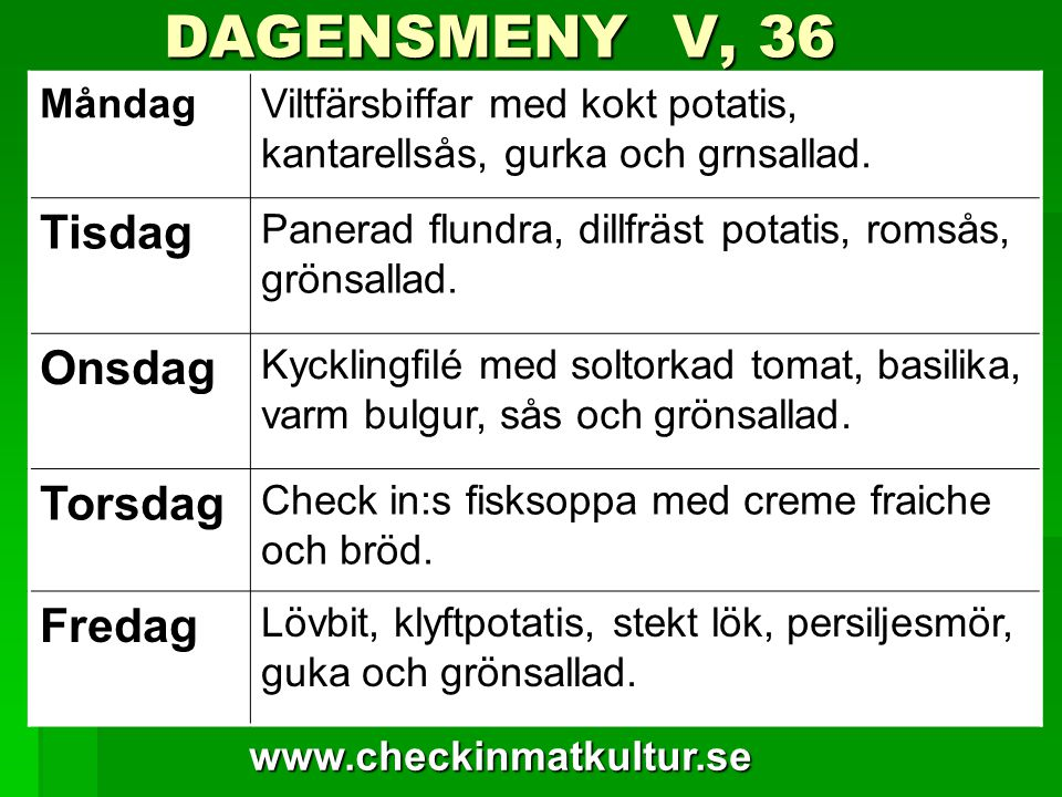 www.checkinmatkultur.se DAGENSMENY V, 36 DAGENSMENY V, 36 MåndagViltfärsbiffar med kokt potatis, kantarellsås, gurka och grnsallad.