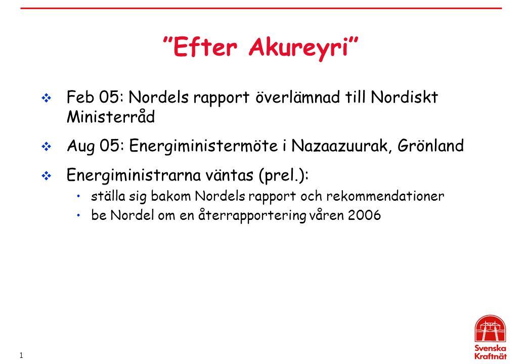 1 Efter Akureyri  Feb 05: Nordels rapport överlämnad till Nordiskt Ministerråd  Aug 05: Energiministermöte i Nazaazuurak, Grönland  Energiministrarna väntas (prel.): ställa sig bakom Nordels rapport och rekommendationer be Nordel om en återrapportering våren 2006