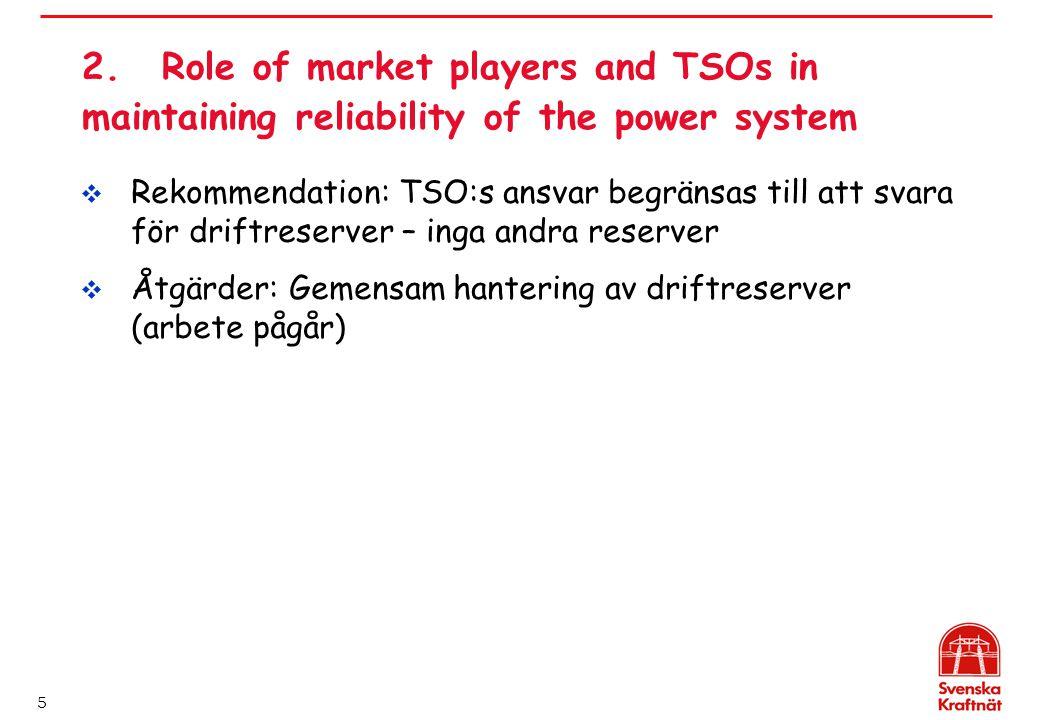 5 2.Role of market players and TSOs in maintaining reliability of the power system  Rekommendation: TSO:s ansvar begränsas till att svara för driftreserver – inga andra reserver  Åtgärder: Gemensam hantering av driftreserver (arbete pågår)