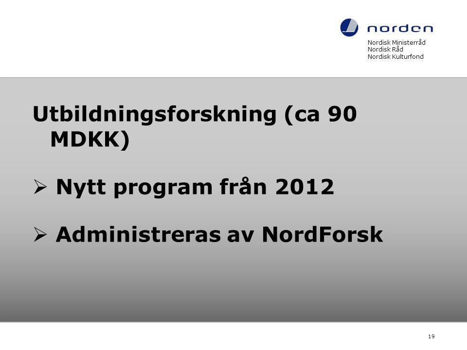 Utbildningsforskning (ca 90 MDKK)  Nytt program från 2012  Administreras av NordForsk Nordisk Ministerråd Nordisk Råd Nordisk Kulturfond 19