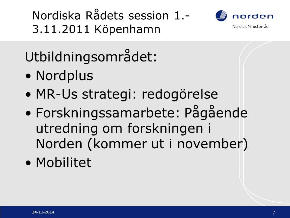 Nordisk Ministerråd Nordiska Rådets session 1.- 3.11.2011 Köpenhamn Utbildningsområdet: Nordplus MR-Us strategi: redogörelse Forskningssamarbete: Pågående utredning om forskningen i Norden (kommer ut i november) Mobilitet 24-11-20147