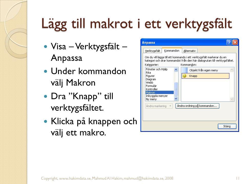 Lägg till makrot i ett verktygsfält Visa – Verktygsfält – Anpassa Under kommandon välj Makron Dra Knapp till verktygsfältet.